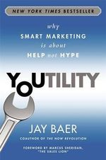 Youtility : Why Smart Marketing is About Help, Not Hype - Jay Baer