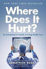 Where Does It Hurt? : An Entrepreneur's Guide to Fixing Health Care - Jonathan Bush