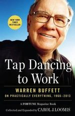 Tap Dancing to Work : Warren Buffett on Practically Everything, 1966-2013: A Fortune Magazine Book - Carol Loomis