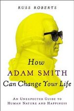 How Adam Smith Can Change Your Life : An Unexpected Guide to Human Nature and Happiness - Russ Roberts