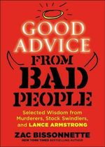 Good Advice from Bad People : Selected Wisdom from Murderers, Stock Swindlers, and Lance Armstrong - Zac Bissonnette