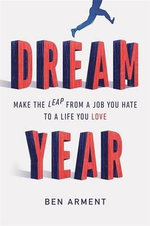 Dream Year : Make the Leap from a Job You Hate to a Life You Love - Ben Arment