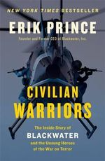 Civilian Warriors : The Inside Story of Blackwater and the Unsung Heroes of the War on Terror - Erik Prince