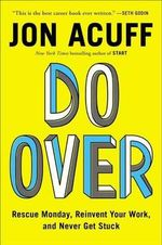Do Over : Rescue Monday, Reinvent Your Work, and Never Get Stuck - Jon Acuff