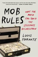 Mob Rules : What the Mafia Can Teach the Legitimate Businessman - Louis Ferrante