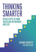 Thinking Smarter : Seven Steps to Your Fulfilling Retirement...and Life - Shlomo Benartzi