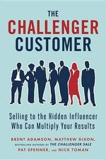 The Challenger Customer : Selling to the Hidden Influencer Who Can Multiply Your Results - Matthew Dixon