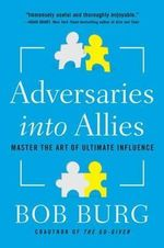 Adversaries into Allies : Win People Over Without Manipulation or Coercion - Bob Burg
