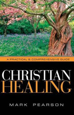 Christian Healing : A Practical & Comprehensive Guide - Mark A Pearson