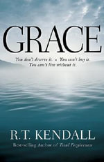 Grace : You Don't Deserve it; You Can't Buy it; You Can't Live without it - R. T Kendall