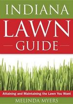 The Indiana Lawn Guide : Attaining and Maintaining the Lawn You Want - Melinda Myers