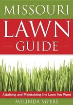 The Missouri Lawn Guide : Attaining and Maintaining the Lawn You Want - Melinda Myers