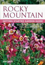 Rocky Mountain Getting Started Garden Guide : Grow the Best Flowers, Shrubs, Trees, Vines & Groundcovers - John Cretti
