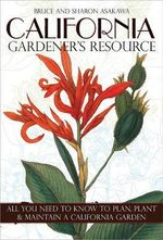 California Gardener's Resource : All You Need to Know to Plan, Plant, & Maintain a California Garden - Bruce Asakawa