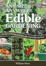 Any Size, Anywhere Edible Gardening : The No Yard, No Time, No Problem Way to Grow Your Own Food - William Moss