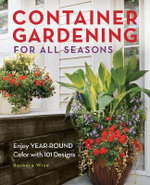 Container Gardening for All Seasons : 101 Plant Recipes for Year-round Color - Barbara Wise