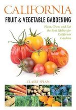California Fruit & Vegetable Gardening : Plant, Grow, and Eat the Best Edibles for California Gardens - Claire Splan