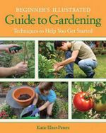 Beginner's Illustrated Guide to Gardening : Techniques to Help You Get Started - Katie Elzer-Peters