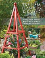 Trellises, Planters & Raised Beds : 50 Easy, Unique, and Useful Projects You Can Make with Common Tools and Materials - Cool Springs Press