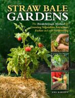 Straw Bale Gardens : The Breakthrough Method for Growing Vegetables Anywhere, Earlier and with No Weeding - Joel Karsten