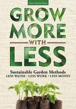 Grow More With Less : Sustainable Garden Methods: * Less Water * Less Work * Less Money - Vincent A. Simeone