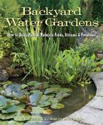 Backyard Water Gardens : How to Build, Plant & Maintain Ponds, Streams & Fountains - Veronica Lorson Fowler