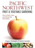 Northwest Fruit & Vegetable Gardening : Plant, Grow, and Harvest the Best Edibles - Oregon, Washington, Northern California, British Columbia - Katie Elzer-Peters