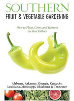 Southern Fruit & Vegetable Gardening : Plant, Grow, and Harvest the Best Edibles - Alabama, Arkansas, Georgia, Kentucky, Louisiana, Mississippi, Oklahoma & Tennessee - Katie Elzer-Peters