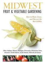 Midwest Fruit & Vegetable Gardening : Plant, Grow, and Harvest the Best Edibles - Illinois, Indiana, Iowa, Kansas, Michigan, Minnesota, Missouri, Nebraska, North Dakota, Ohio, South Dakota - Katie Elzer-Peters