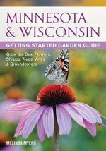 Minnesota & Wisconsin Getting Started Garden Guide : Grow the Best Flowers, Shrubs, Trees, Vines & Groundcovers - Melinda Myers