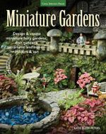Miniature Gardens : Design & Create Miniature Fairy Gardens, Dish Gardens, Terrariums and More-Indoors and Out - Katie Elzer-Peters