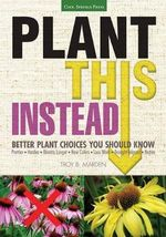 Plant This Instead! : Better Plant Choices for Prettier, Easier, Hardier Gardens - Troy B. Marden