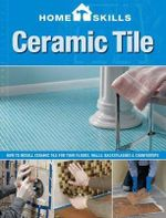 Ceramic Tile : How to Install Ceramic Tile for Your Floors, Walls, Backsplashes & Countertops