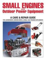 Small Engines & Outdoor Power Equipment : A Care & Repair Guide: For Lawnmowers, Snowblowers, & Small Gas-Powered Implements