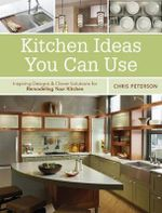 Kitchen Ideas You Can Use : Inspiring Designs and Clever Solutions for Remodeling Your Kitchen - Chris Peterson
