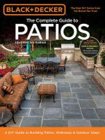 Black & Decker Complete Guide to Patios : A DIY Guide to Building Patios, Walkways & Outdoor Steps - Editors of Cool Springs Press