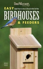 Birdwatcher's Digest Easy Birdhouses & Feeders : Simple Projects to Attract & Retain the Birds You Want - Michael Berger