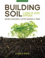 Building Soil: A Down-to-Earth Approach : Natural Solutions for Better Gardens & Yards - Elizabeth Murphy