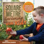 Square Metre Gardening with Kids : Learn Together: Gardening Basics * Science and Math * Water Conservation * Self-Sufficiency * Healthy Eating - Mel Bartholomew