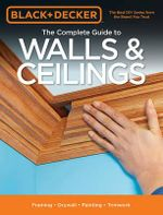 Black & Decker the Complete Guide to Walls & Ceilings : Framing - Drywall - Painting - Trimwork - Editors of Cool Springs Press