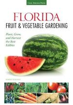 Florida Fruit & Vegetable Gardening : Plant, Grow & Harvest the Best Edibles - Robert Bowden