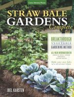 Straw Bale Gardens Complete : Breakthrough Vegetable Gardening Method-All-New Information on: Urban & Small Spaces, Organics, Saving Water-Make Your Own Bales with or Without Straw - Joel Karsten