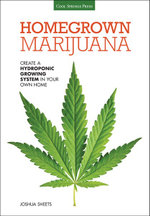 Homegrown Marijuana : Create a Hydroponic Growing System in Your Own Home - Joshua Sheets