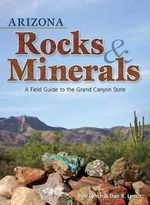 Arizona Rocks & Minerals : A Field Guide to the Grand Canyon State - Bob Lynch