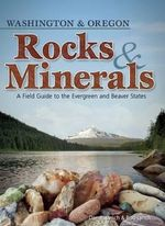 Rocks & Minerals of Washington and Oregon : A Field Guide to the Evergreen and Beaver States - Dan R Lynch