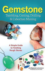 Gemstone Tumbling, Cutting & Drilling : A Simple Guide to Finishing & Polishing Rough Stones - James Magnuson
