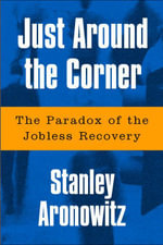 Just Around The Corner : The Paradox Of The Jobless Recovery - Stanley Aronowitz