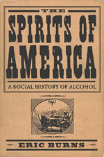 The Spirits of America : A Social History of Alcohol - Eric Burns
