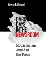 Dark Days in the Newsroom : McCarthyism Aimed at the Press - Edward Alwood