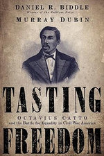 Tasting Freedom : Octavius Catto and the Battle for Equality in Civil War America - Daniel R. Biddle